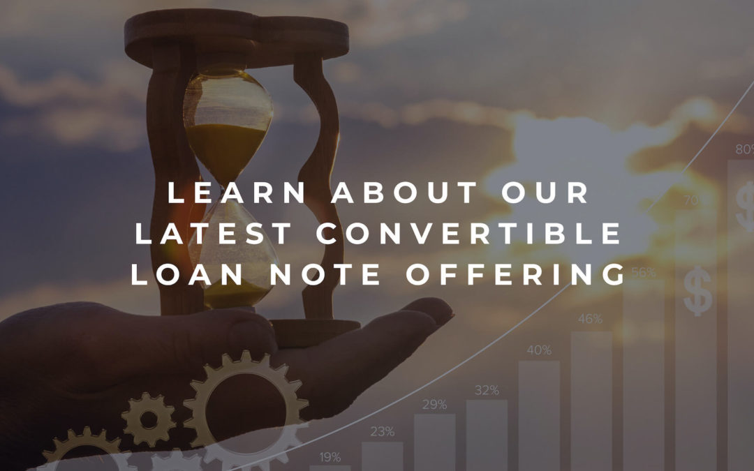 Learn About Our Latest Convertible Loan Note Offering